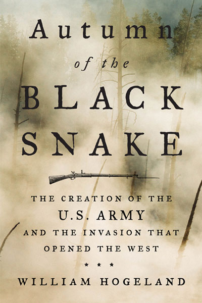 Autumn of the Black Snake: The Creation of the U.S. Army and the Invasion That Opened the West